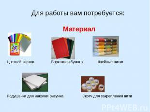 Для работы вам потребуется: Материал Цветной картон Бархатная бумага Швейные нит