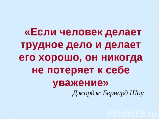 «Если человек делает трудное дело и делает его хорошо, он никогда не потеряет к себе уважение»Джордж Бернард Шоу