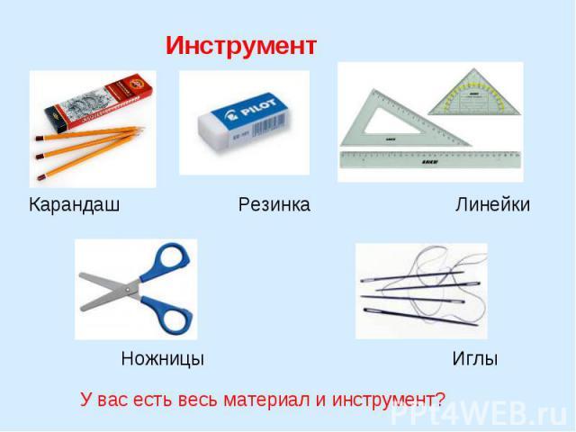 Инструмент Карандаш Резинка Линейки Ножницы Иглы У вас есть весь материал и инструмент?