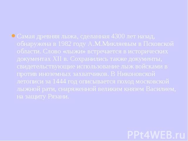Самая древняя лыжа, сделанная 4300 лет назад, обнаружена в 1982 году А.М.Микляевым в Псковской области. Слово «лыжи» встречается в исторических документах XII в. Сохранились также документы, свидетельствующие использование лыж войсками в против иноз…