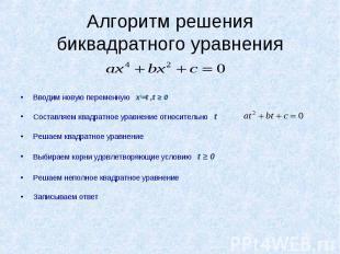 Алгоритм решения биквадратного уравнения Вводим новую переменную x2=t ,t ≥ 0Сост