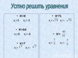 Устно решить уравнения X2=9 x1=3 x2=-3X2=64 x1=8 x2=-8x2=7 x1= x2=- X2=71x1= x2=