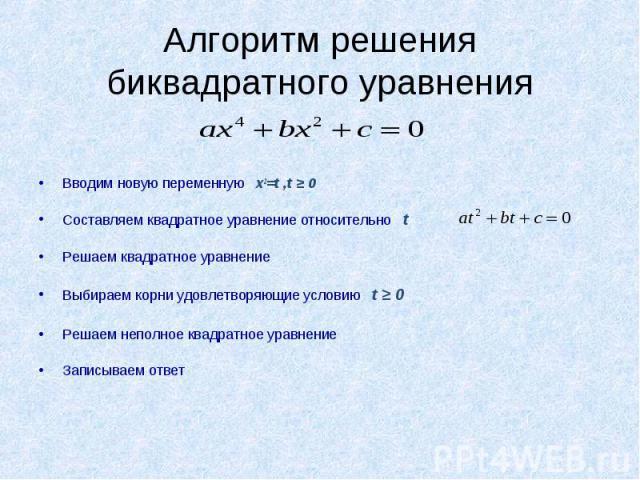 Алгоритм решения биквадратного уравнения Вводим новую переменную x2=t ,t ≥ 0Составляем квадратное уравнение относительно tРешаем квадратное уравнениеВыбираем корни удовлетворяющие условию t ≥ 0Решаем неполное квадратное уравнениеЗаписываем ответ