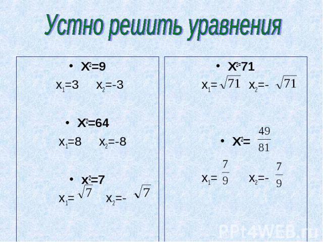 Устно решить уравнения X2=9 x1=3 x2=-3X2=64 x1=8 x2=-8x2=7 x1= x2=- X2=71x1= x2=-X2=x1= x2=-