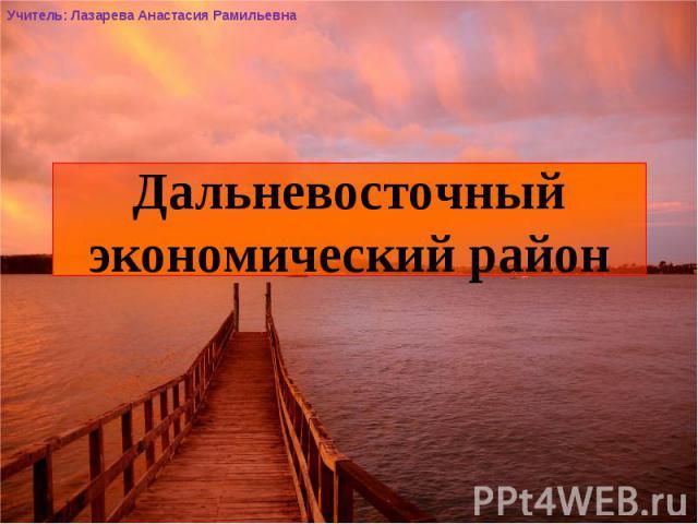 Дальневосточный экономический район Учитель: Лазарева Анастасия Рамильевна