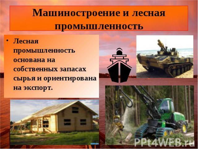 Машиностроение и лесная промышленность Лесная промышленность основана на собственных запасах сырья и ориентирована на экспорт.