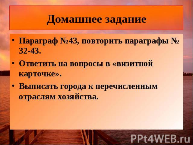 Домашнее задание Параграф №43, повторить параграфы № 32-43.Ответить на вопросы в «визитной карточке».Выписать города к перечисленным отраслям хозяйства.
