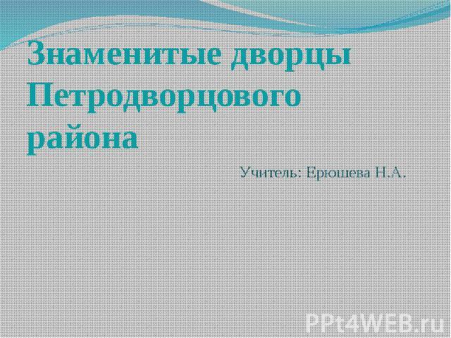Знаменитые дворцы Петродворцового района Учитель: Ерюшева Н.А.