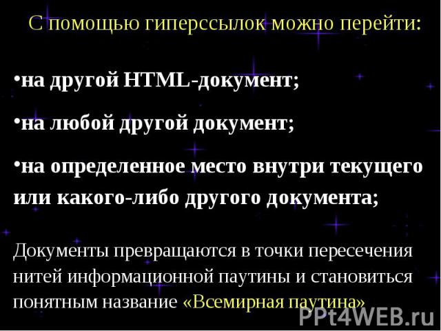 С помощью гиперссылок можно перейти:на другой HTML-документ;на любой другой документ;на определенное место внутри текущего или какого-либо другого документа;Документы превращаются в точки пересечения нитей информационной паутины и становиться понятн…
