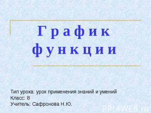 Графики функции Тип урока: урок применения знаний и уменийКласс: 8 Учитель: Сафр