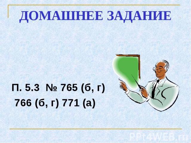 ДОМАШНЕЕ ЗАДАНИЕ П. 5.3 № 765 (б, г) 766 (б, г) 771 (а)