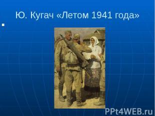 Ю. Кугач «Летом 1941 года»