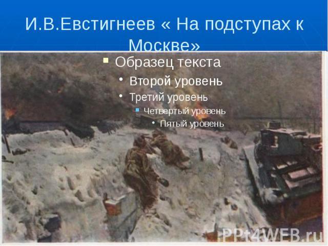И.В.Евстигнеев « На подступах к Москве»