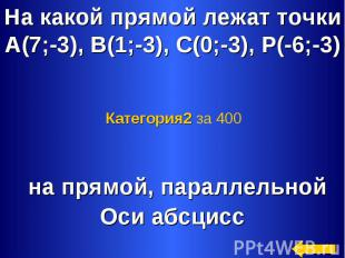 На какой прямой лежат точкиА(7;-3), В(1;-3), С(0;-3), Р(-6;-3) Категория2 за 400