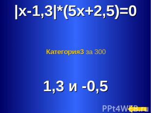|x-1,3|*(5x+2,5)=0 Категория3 за 300 1,3 и -0,5