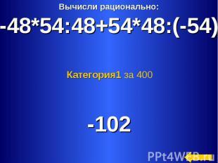 Вычисли рационально:-48*54:48+54*48:(-54) Категория1 за 400 -102