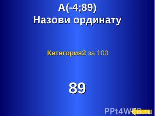 А(-4;89)Назови ординату Категория2 за 100 89
