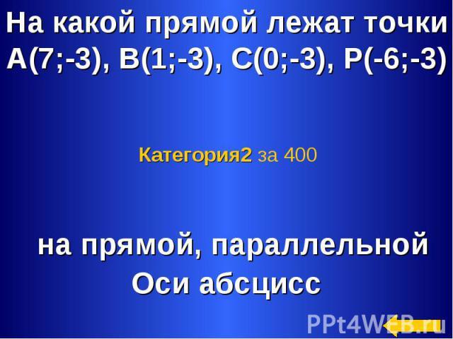 На какой прямой лежат точкиА(7;-3), В(1;-3), С(0;-3), Р(-6;-3) Категория2 за 400 на прямой, параллельнойОси абсцисс
