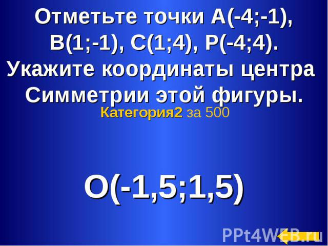 Отметьте точки А(-4;-1),В(1;-1), С(1;4), Р(-4;4).Укажите координаты центра Симметрии этой фигуры. Категория2 за 500 О(-1,5;1,5)