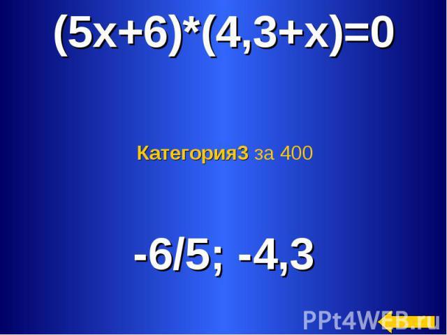 (5x+6)*(4,3+x)=0 Категория3 за 400 -6/5; -4,3