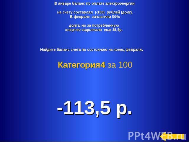 В январе баланс по оплате электроэнергии на счету составлял (-150) рублей (долг).В феврале заплатили 50%долга, но за потребленную энергию задолжали еще 38,5р. Найдите баланс счета по состоянию на конец февраля. Категория4 за 100 -113,5 р.
