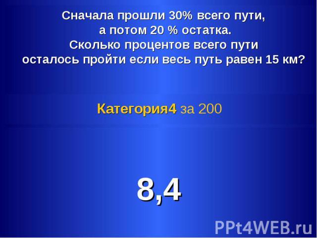 Сначала прошли 30% всего пути, а потом 20 % остатка. Сколько процентов всего пути осталось пройти если весь путь равен 15 км? Категория4 за 200 8,4