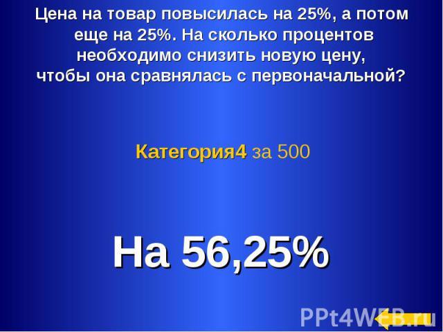 Цена на товар повысилась на 25%, а потом еще на 25%. На сколько процентов необходимо снизить новую цену, чтобы она сравнялась с первоначальной? Категория4 за 500 На 56,25%