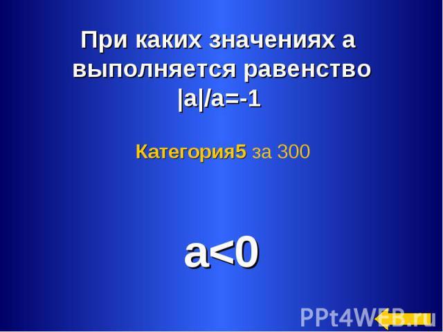 При каких значениях а выполняется равенство|а|/а=-1 Категория5 за 300 a