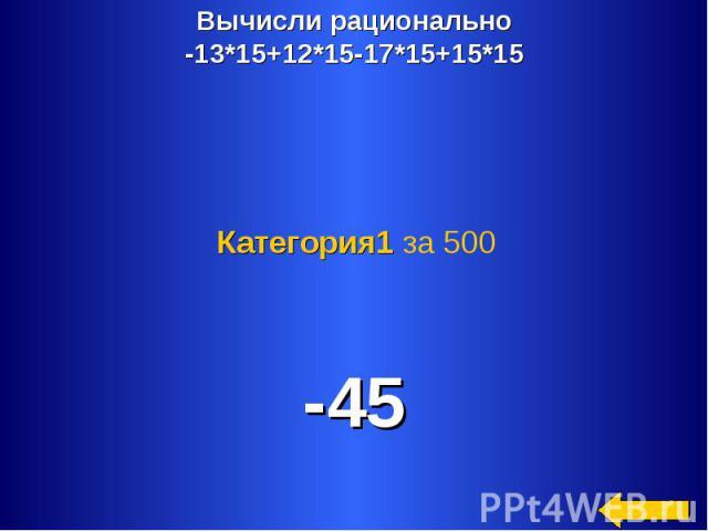 Вычисли рационально-13*15+12*15-17*15+15*15 Категория1 за 500 -45
