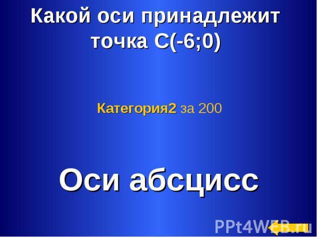 Какой оси принадлежит точка С(-6;0) Категория2 за 200 Оси абсцисс