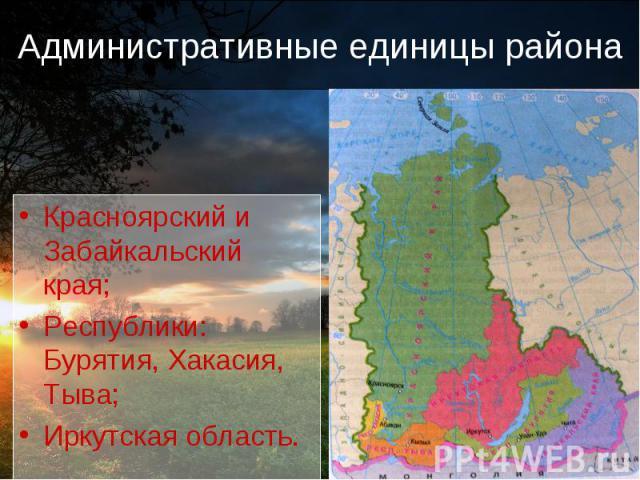 Административные единицы района Красноярский и Забайкальский края;Республики: Бурятия, Хакасия, Тыва;Иркутская область.
