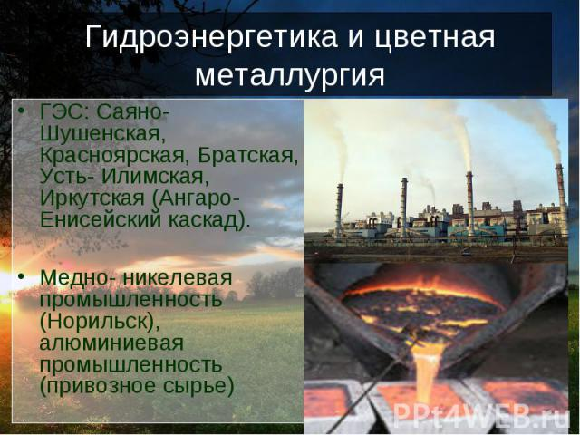 Гидроэнергетика и цветная металлургия ГЭС: Саяно- Шушенская, Красноярская, Братская, Усть- Илимская, Иркутская (Ангаро- Енисейский каскад).Медно- никелевая промышленность (Норильск), алюминиевая промышленность (привозное сырье)