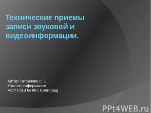 Технические приемы записи звуковой и видеоинформации Автор: Татранова С.Т.Учител