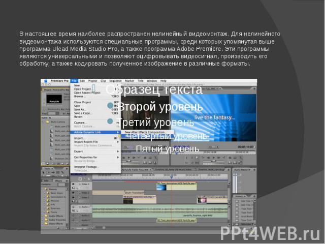 В настоящее время наиболее распространен нелинейный видеомонтаж. Для нелинейного видеомонтажа используются специальные программы, среди которых упомянутая выше программа Ulead Media Studio Pro, а также программа Adobe Premiere. Эти программы являютс…