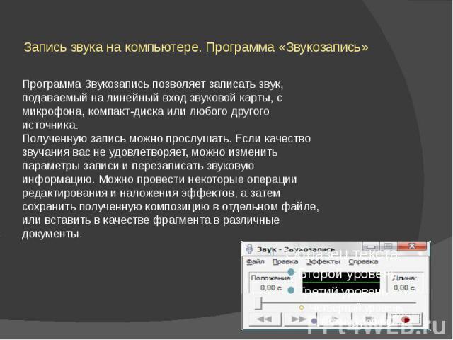Запись звука на компьютере. Программа «Звукозапись» Программа Звукозапись позволяет записать звук, подаваемый на линейный вход звуковой карты, с микрофона, компакт-диска или любого другого источника. Полученную запись можно прослушать. Если качество…