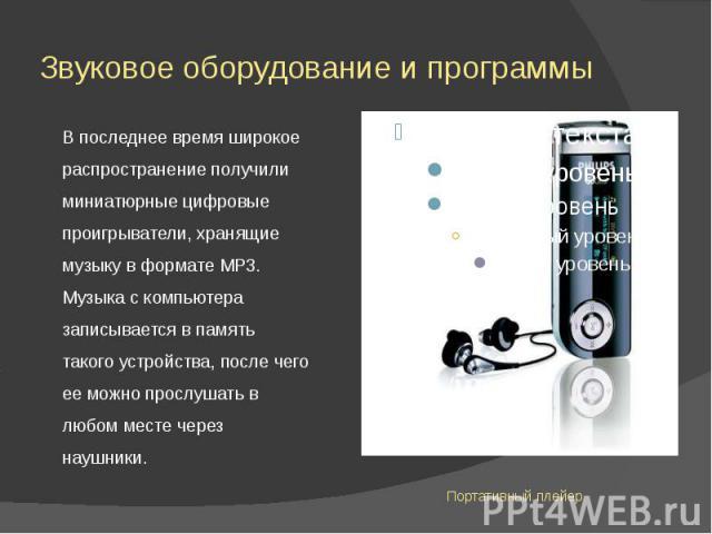 Звуковое оборудование и программы В последнее время широкое распространение получили миниатюрные цифровые проигрыватели, хранящие музыку в формате МР3. Музыка с компьютера записывается в память такого устройства, после чего ее можно прослушать в люб…