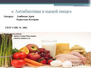 « Антибиотики в нашей пище» Авторы: Азибекян Арен Курысько Валерия Руководитель
