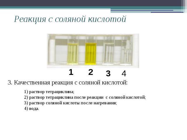 Реакция с соляной кислотой 3. Качественная реакция с соляной кислотой: 1) раствор тетрациклина;2) раствор тетрациклина после реакции с соляной кислотой; 3) раствор соляной кислоты после нагревания; 4) вода.