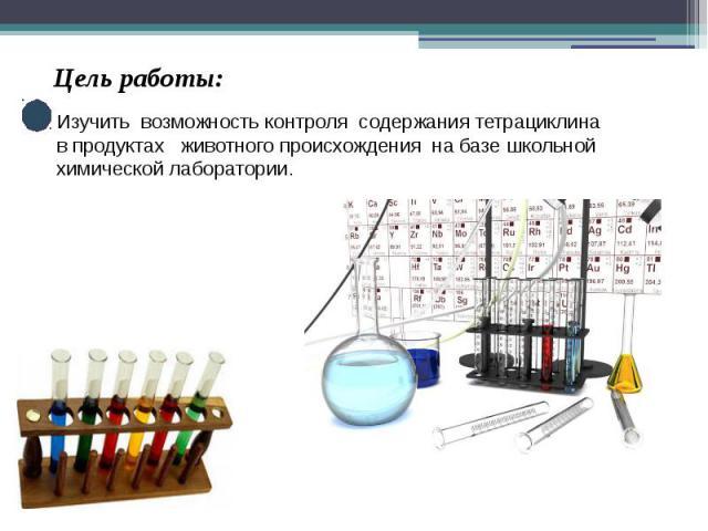 Цель работы: Изучить возможность контроля содержания тетрациклина в продуктах животного происхождения на базе школьной химической лаборатории.