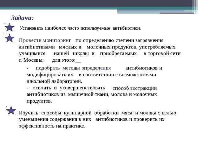 Задачи: Установить наиболее часто используемые антибиотики. по определению степени загрязнения антибиотиками мясных и молочных продуктов, употребляемых учащимися нашей школы и приобретаемых в торговой сети г. Москвы, для этого: - антибиотиков и моди…