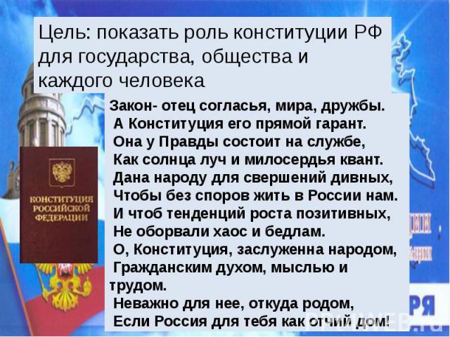 Цель: показать роль конституции РФ для государства, общества и каждого человека. Закон- отец согласья, мира, дружбы. А Конституция его прямой гарант. Она у Правды состоит на службе, Как солнца луч и милосердья квант. Дана народу для свершений дивных…