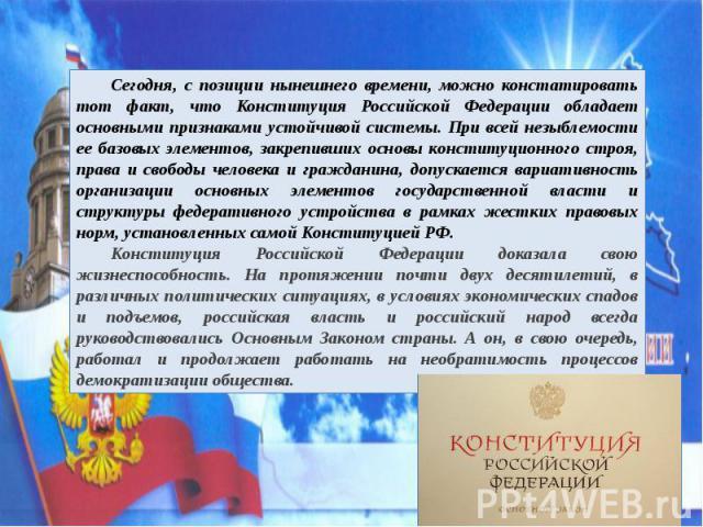 Сегодня, с позиции нынешнего времени, можно констатировать тот факт, что Конституция Российской Федерации обладает основными признаками устойчивой системы. При всей незыблемости ее базовых элементов, закрепивших основы конституционного строя, права …