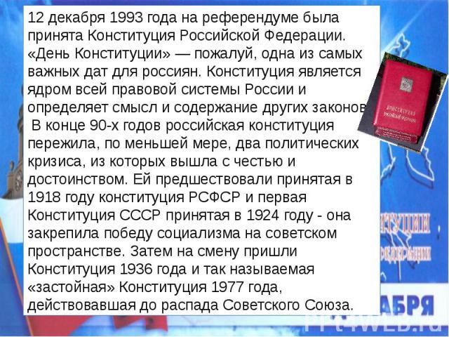 12 декабря 1993 года на референдуме была принята Конституция Российской Федерации. «День Конституции» — пожалуй, одна из самых важных дат для россиян. Конституция является ядром всей правовой системы России и определяет смысл и содержание других зак…