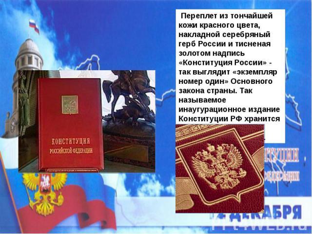 Переплет из тончайшей кожи красного цвета, накладной серебряный герб России и тисненая золотом надпись «Конституция России» - так выглядит «экземпляр номер один» Основного закона страны. Так называемое инаугурационное издание Конституции РФ хранится…