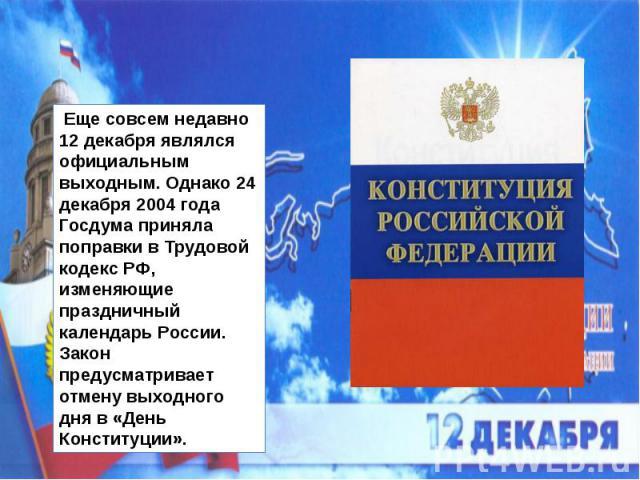 Еще совсем недавно 12 декабря являлся официальным выходным. Однако 24 декабря 2004 года Госдума приняла поправки в Трудовой кодекс РФ, изменяющие праздничный календарь России. Закон предусматривает отмену выходного дня в «День Конституции».