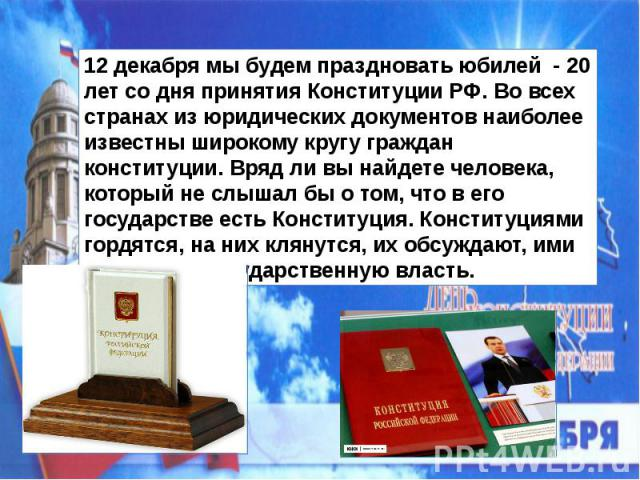 12 декабря мы будем праздновать юбилей - 20 лет со дня принятия Конституции РФ. Во всех странах из юридических документов наиболее известны широкому кругу граждан конституции. Вряд ли вы найдете человека, который не слышал бы о том, что в его госуда…
