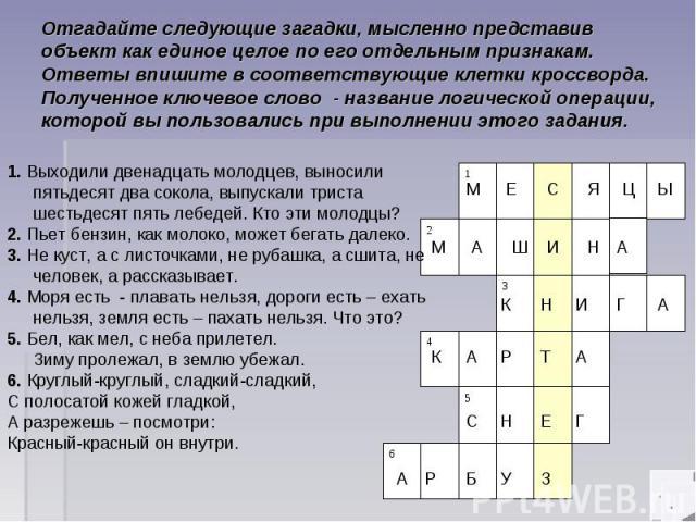 Отгадайте следующие загадки, мысленно представив объект как единое целое по его отдельным признакам. Ответы впишите в соответствующие клетки кроссворда. Полученное ключевое слово - название логической операции, которой вы пользовались при выполнении…