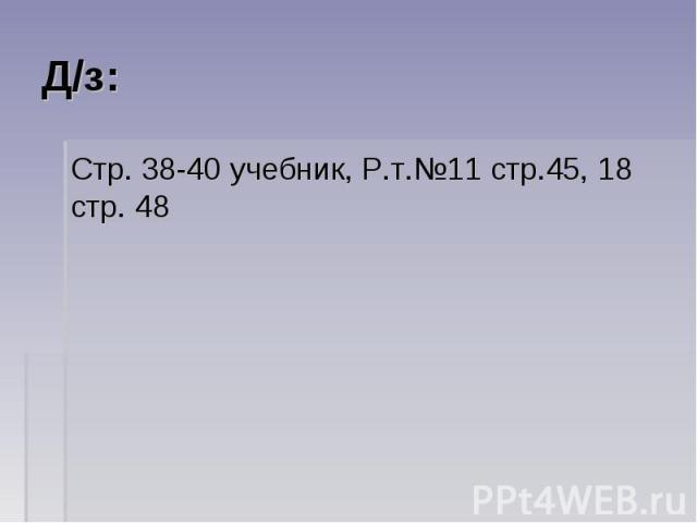 Д/з: Стр. 38-40 учебник, Р.т.№11 стр.45, 18 стр. 48