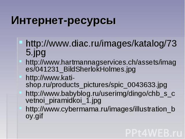 Интернет-ресурсы http://www.diac.ru/images/katalog/735.jpghttp://www.hartmannagservices.ch/assets/images/041231_BildSherlokHolmes.jpghttp://www.kati-shop.ru/products_pictures/spic_0043633.jpghttp://www.babyblog.ru/userimg/dingo/chb_s_cvetnoi_piramid…