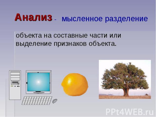 Анализ - мысленное разделение объекта на составные части или выделение признаков объекта.